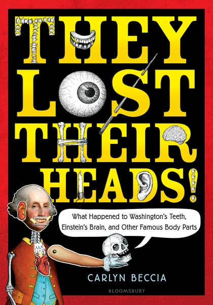 They Lost Their Heads! What Happened to Washington's Teeth, Einstein's Brain, and Other Famous